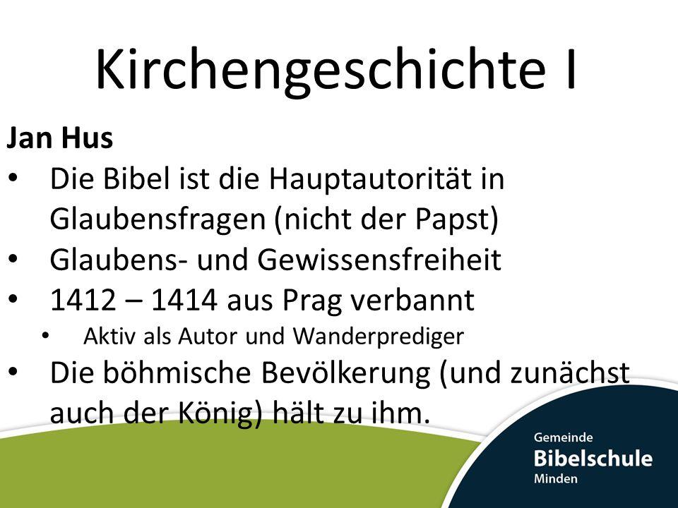 Kirchengeschichte I Jan Hus Die Bibel ist die Hauptautorität in Glaubensfragen (nicht der Papst) Glaubens- und Gewissensfreiheit 1412 – 1414 aus Prag verbannt Aktiv als Autor und Wanderprediger Die böhmische Bevölkerung (und zunächst auch der König) hält zu ihm.