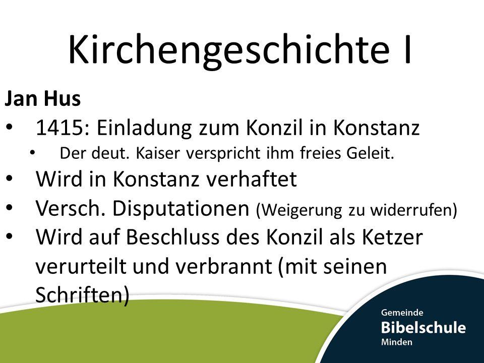 Kirchengeschichte I Jan Hus 1415: Einladung zum Konzil in Konstanz Der deut. Kaiser verspricht ihm freies Geleit. Wird in Konstanz verhaftet Versch. D