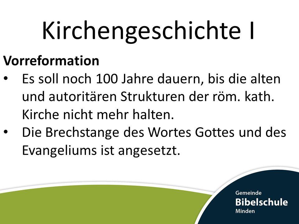 Kirchengeschichte I Vorreformation Es soll noch 100 Jahre dauern, bis die alten und autoritären Strukturen der röm. kath. Kirche nicht mehr halten. Di
