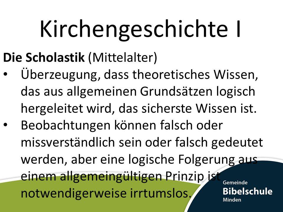 Kirchengeschichte I Die Scholastik (Mittelalter) Überzeugung, dass theoretisches Wissen, das aus allgemeinen Grundsätzen logisch hergeleitet wird, das sicherste Wissen ist.