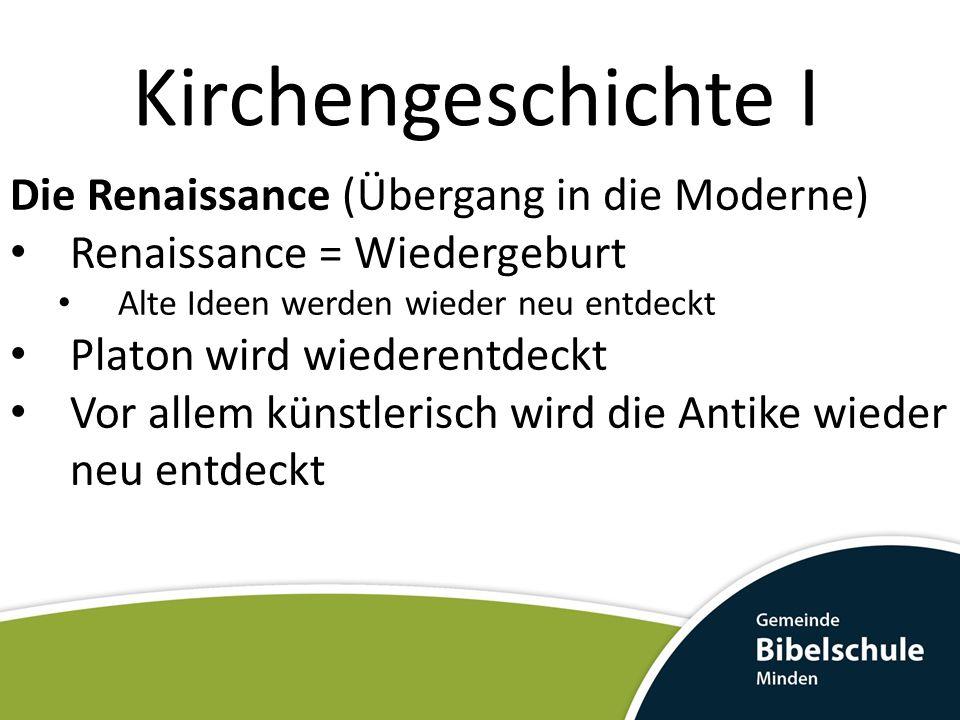 Kirchengeschichte I Die Renaissance (Übergang in die Moderne) Renaissance = Wiedergeburt Alte Ideen werden wieder neu entdeckt Platon wird wiederentdeckt Vor allem künstlerisch wird die Antike wieder neu entdeckt