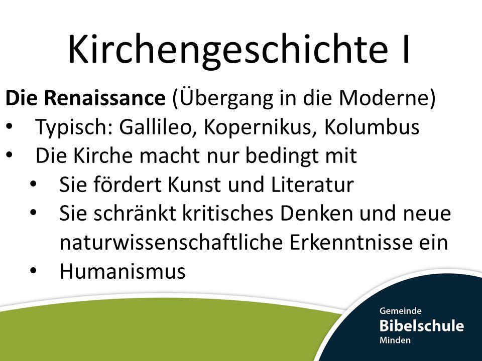 Kirchengeschichte I Die Renaissance (Übergang in die Moderne) Typisch: Gallileo, Kopernikus, Kolumbus Die Kirche macht nur bedingt mit Sie fördert Kun
