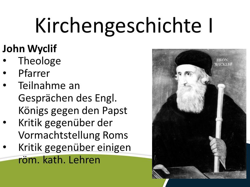 Kirchengeschichte I John Wyclif Theologe Pfarrer Teilnahme an Gesprächen des Engl. Königs gegen den Papst Kritik gegenüber der Vormachtstellung Roms K