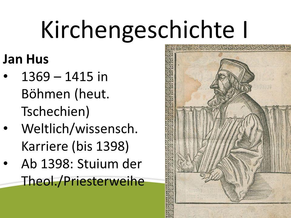 Kirchengeschichte I Jan Hus 1369 – 1415 in Böhmen (heut. Tschechien) Weltlich/wissensch. Karriere (bis 1398) Ab 1398: Stuium der Theol./Priesterweihe