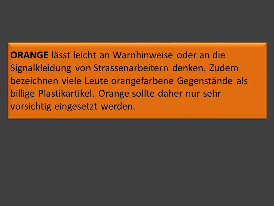 ORANGE lässt leicht an Warnhinweise oder an die Signalkleidung von Strassenarbeitern denken. Zudem bezeichnen viele Leute orangefarbene Gegenstände al