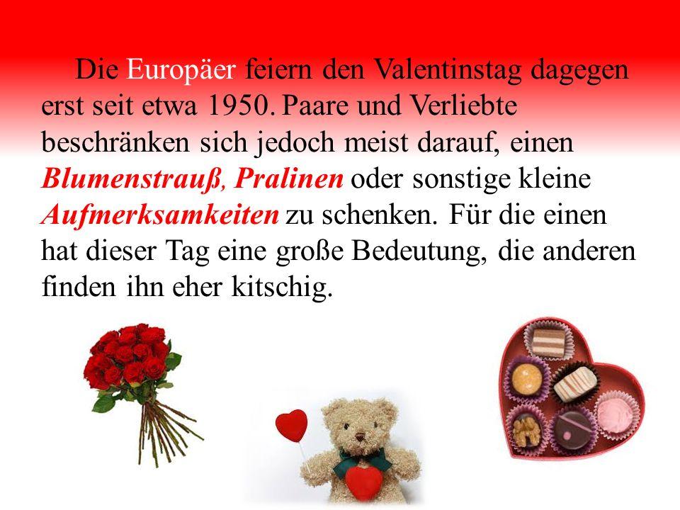 Die Europäer feiern den Valentinstag dagegen erst seit etwa 1950.