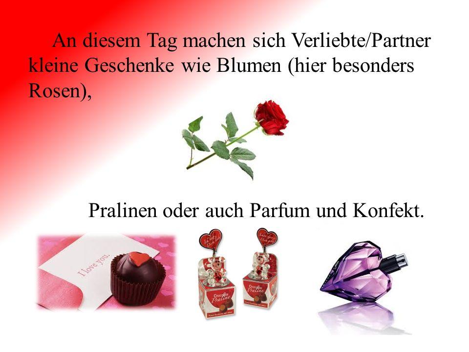 An diesem Tag machen sich Verliebte/Partner kleine Geschenke wie Blumen (hier besonders Rosen), Pralinen oder auch Parfum und Konfekt.