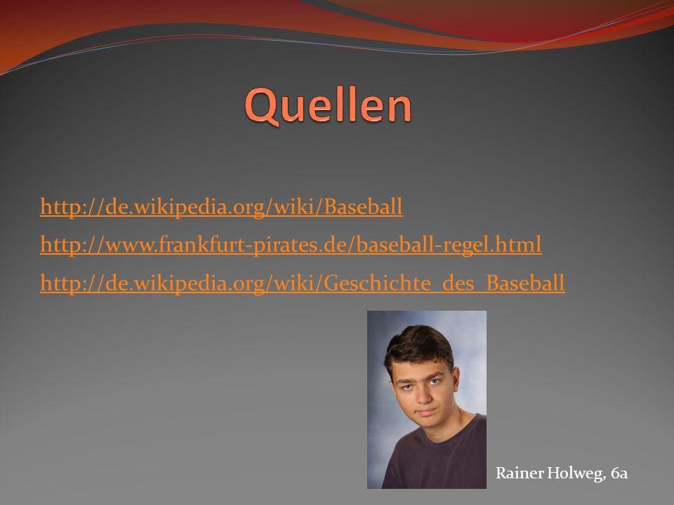 http://de.wikipedia.org/wiki/Baseball http://www.frankfurt-pirates.de/baseball-regel.html http://de.wikipedia.org/wiki/Geschichte_des_Baseball Rainer Holweg, 6a