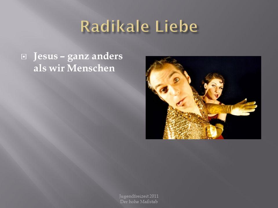 Jesus sah die Verlorenheit der Menschen und sah nicht auf sich selbst Jugendfreizeit 2011 Der hohe Maßstab