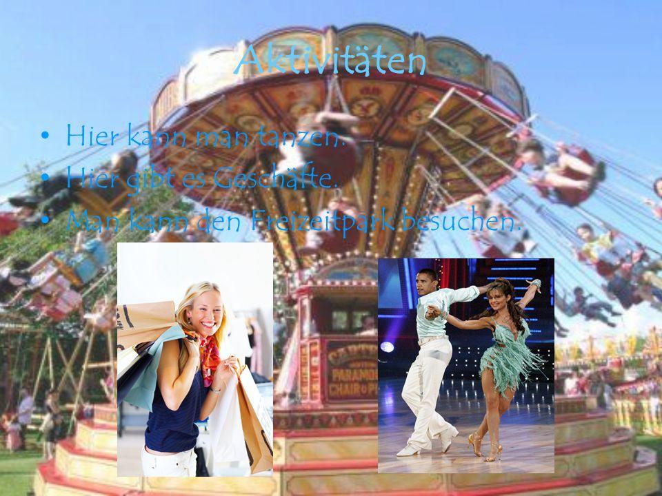 Aktivitäten Hier kann man tanzen. Hier gibt es Geschäfte. Man kann den Freizeitpark besuchen.