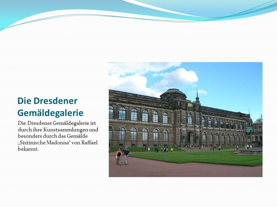 Die Dresdener Gemäldegalerie Die Dresdener Gemäldegalerie ist durch ihre Kunstsammlungen und besonders durch das Gemälde Sixtinische Madonna von Raffael bekannt.
