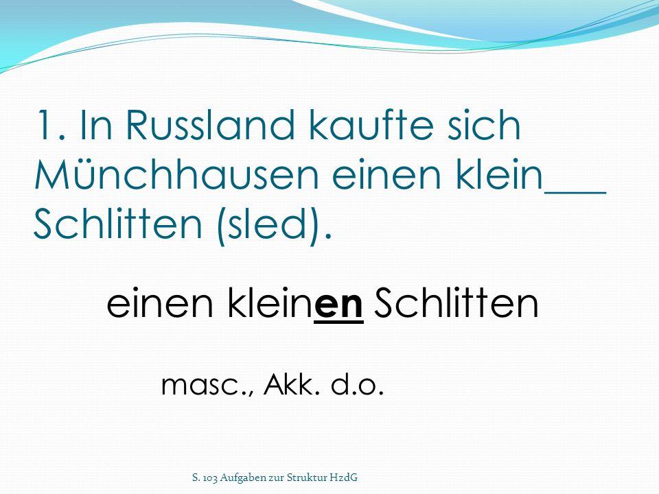 1. In Russland kaufte sich Münchhausen einen klein___ Schlitten (sled). S. 103 Aufgaben zur Struktur HzdG einen klein en Schlitten masc., Akk. d.o.