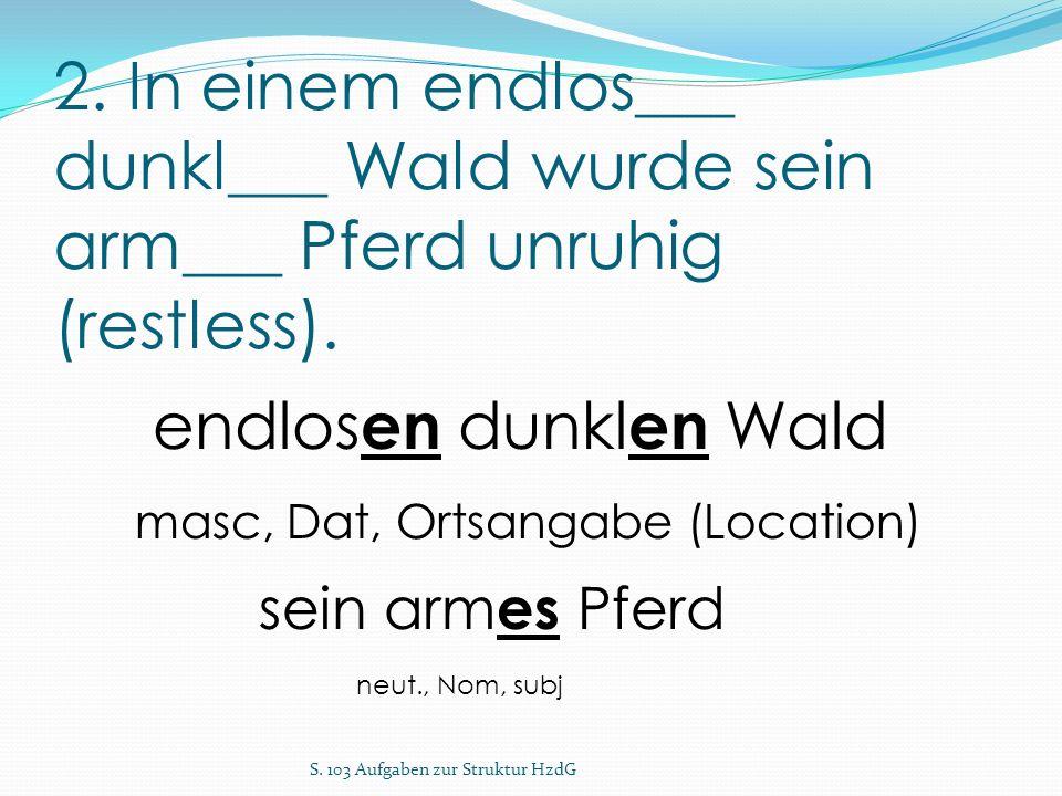 2. In einem endlos___ dunkl___ Wald wurde sein arm___ Pferd unruhig (restless). S. 103 Aufgaben zur Struktur HzdG endlos en dunkl en Wald masc, Dat, O