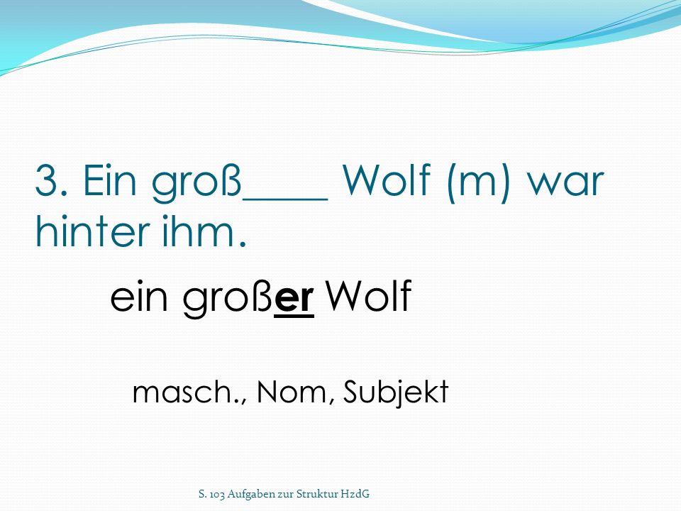 3. Ein groß____ Wolf (m) war hinter ihm. S. 103 Aufgaben zur Struktur HzdG ein groß er Wolf masch., Nom, Subjekt