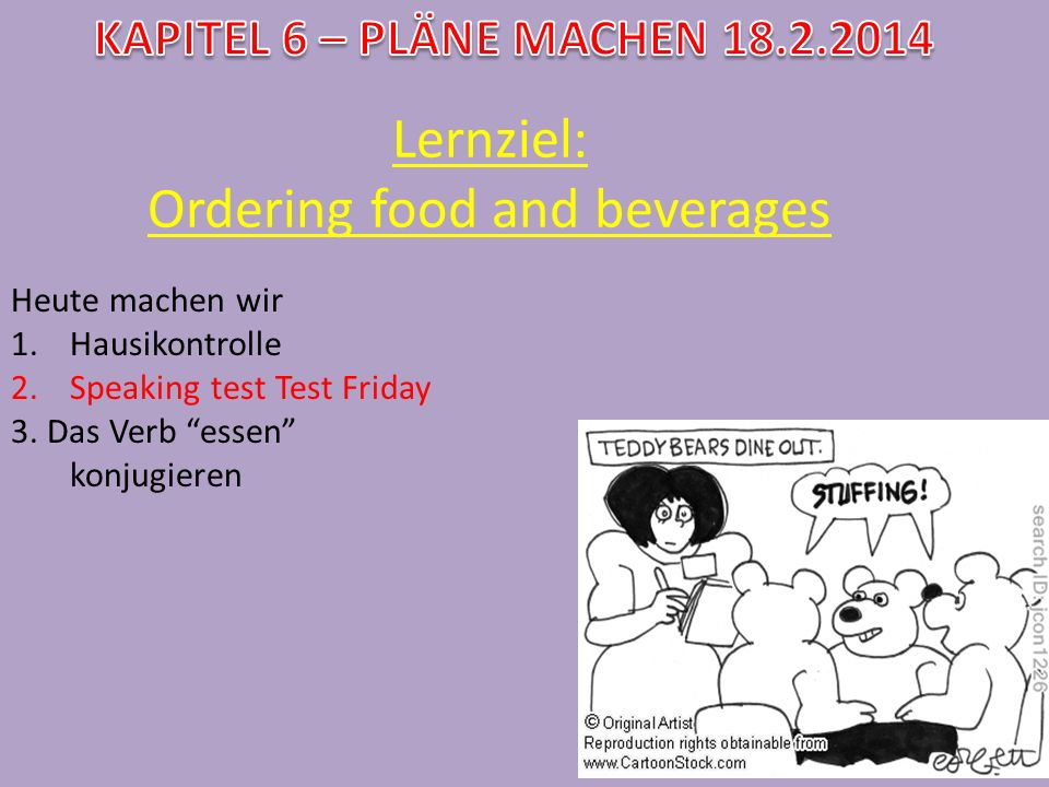 Lernziel: Ordering food and beverages Heute machen wir 1.Hausikontrolle 2.Speaking test Test Friday 3. Das Verb essen konjugieren