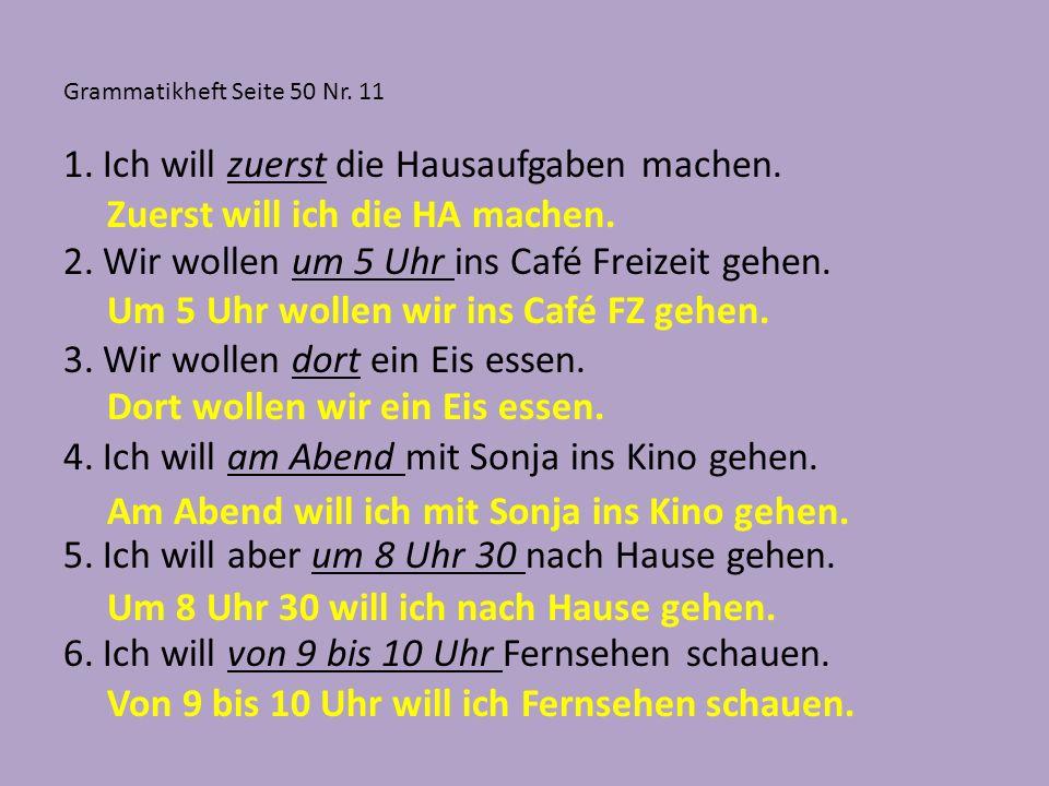 Grammatikheft Seite 50 Nr. 11 1.Ich will zuerst die Hausaufgaben machen. 2.Wir wollen um 5 Uhr ins Café Freizeit gehen. 3.Wir wollen dort ein Eis esse