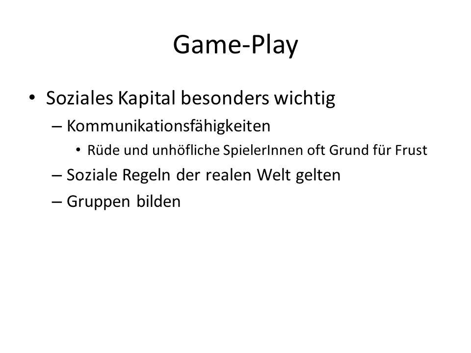 Game-Play Soziales Kapital besonders wichtig – Kommunikationsfähigkeiten Rüde und unhöfliche SpielerInnen oft Grund für Frust – Soziale Regeln der rea