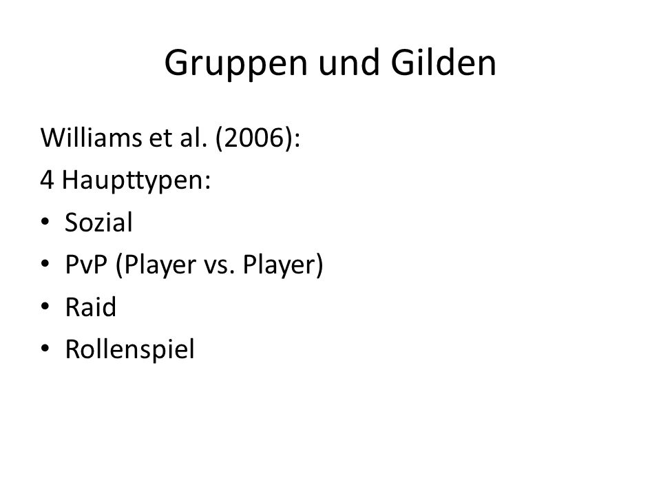 Gruppen und Gilden Williams et al. (2006): 4 Haupttypen: Sozial PvP (Player vs. Player) Raid Rollenspiel