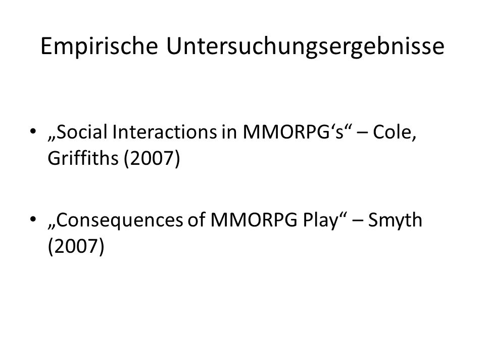 Empirische Untersuchungsergebnisse Social Interactions in MMORPGs – Cole, Griffiths (2007) Consequences of MMORPG Play – Smyth (2007)