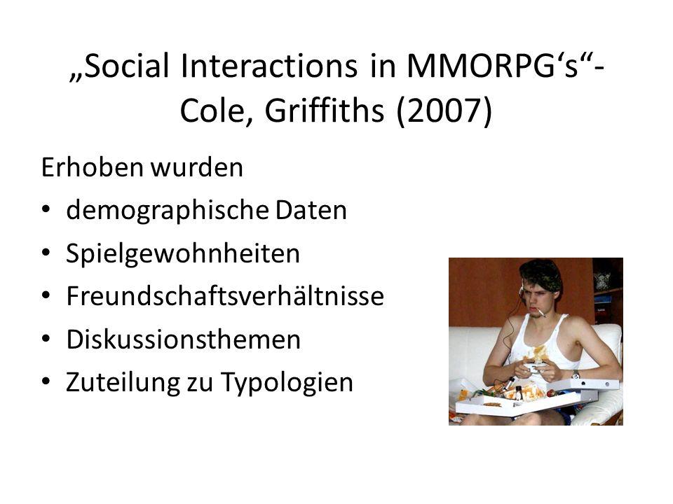 Social Interactions in MMORPGs- Cole, Griffiths (2007) Erhoben wurden demographische Daten Spielgewohnheiten Freundschaftsverhältnisse Diskussionsthem