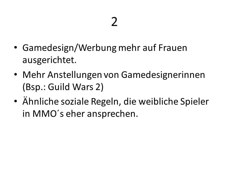2 Gamedesign/Werbung mehr auf Frauen ausgerichtet. Mehr Anstellungen von Gamedesignerinnen (Bsp.: Guild Wars 2) Ähnliche soziale Regeln, die weibliche