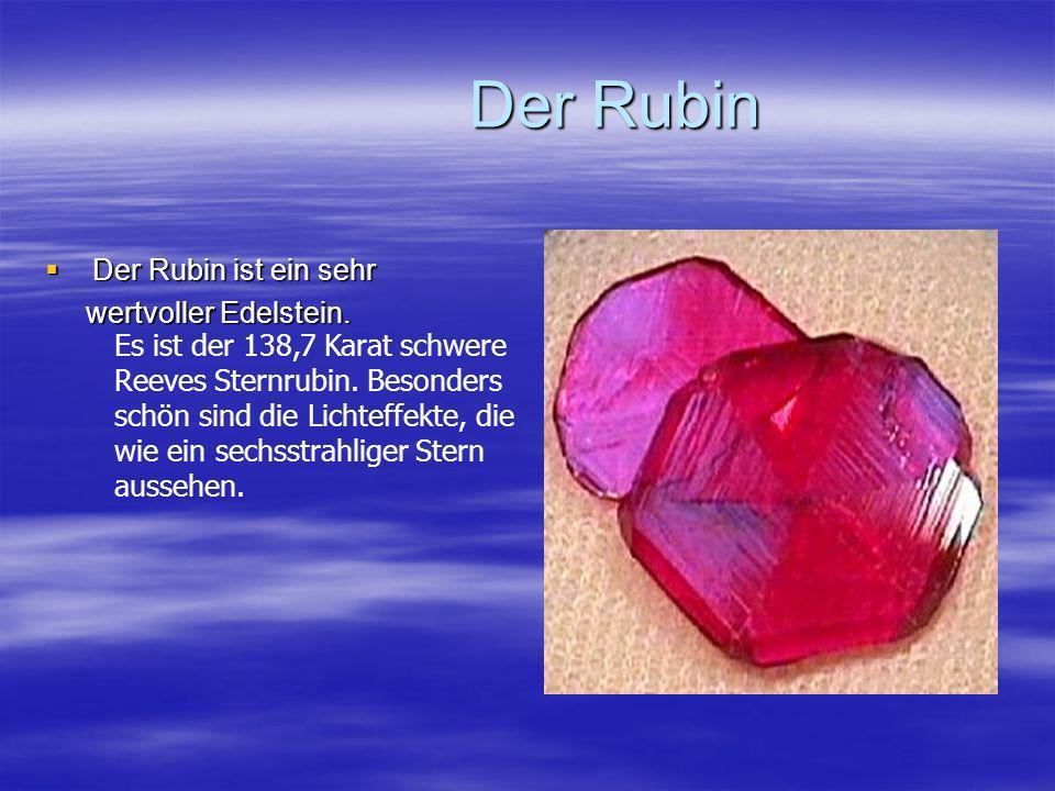 Der Rubin Der Rubin Der Rubin ist ein sehr Der Rubin ist ein sehr wertvoller Edelstein. wertvoller Edelstein. Es ist der 138,7 Karat schwere Reeves St