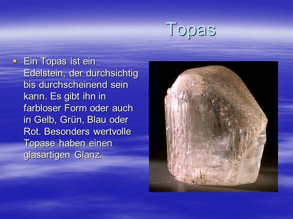 Topas Topas Ein Topas ist ein Edelstein, der durchsichtig bis durchscheinend sein kann. Es gibt ihn in farbloser Form oder auch in Gelb, Grün, Blau od