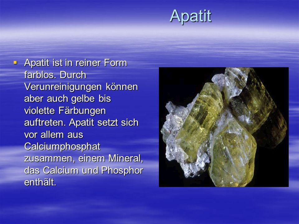 Apatit Apatit Apatit ist in reiner Form farblos. Durch Verunreinigungen können aber auch gelbe bis violette Färbungen auftreten. Apatit setzt sich vor