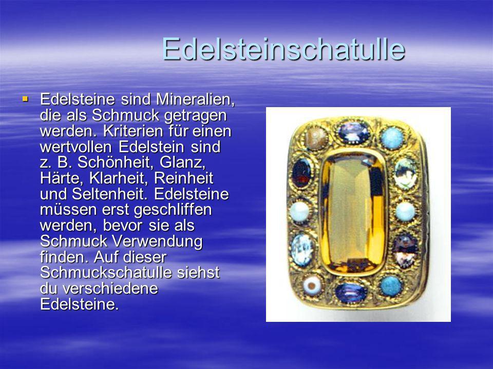 Edelsteinschatulle Edelsteinschatulle Edelsteine sind Mineralien, die als Schmuck getragen werden. Kriterien für einen wertvollen Edelstein sind z. B.