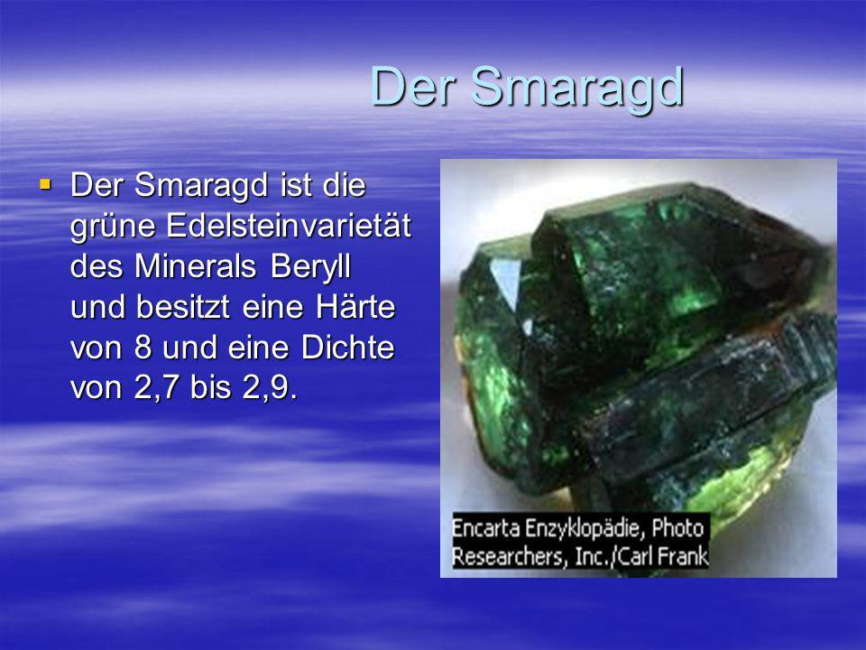 Der Smaragd Der Smaragd Der Smaragd ist die grüne Edelsteinvarietät des Minerals Beryll und besitzt eine Härte von 8 und eine Dichte von 2,7 bis 2,9.