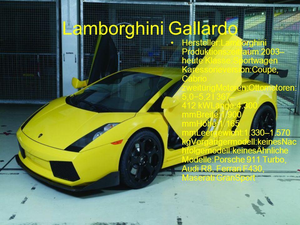 Lamborghini Gallardo Hersteller:Lamborghini Produktionszeitraum:2003– heute Klasse:Sportwagen Karessorieversion:Coupe, Cabrio zweitürigMotoren:Ottomotoren: 5,05,2 l 367– 412 kWLänge:4.300 mmBreite:1.900 mmHöhe:1.165 mmLeergewicht:1.330–1.570 kgVorgängermodell:keinesNac hfolgemodell:keinesÄhnliche Modelle:Porsche 911 Turbo, Audi R8, Ferrari F430, Maserati GranSport