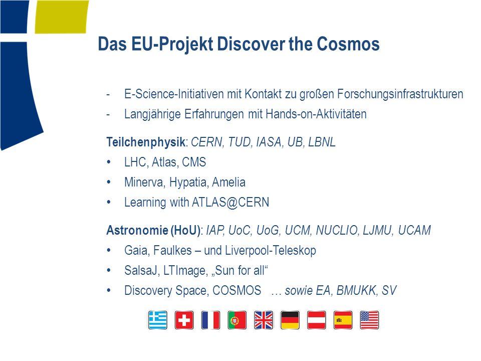 Das EU-Projekt Discover the Cosmos -E-Science-Initiativen mit Kontakt zu großen Forschungsinfrastrukturen -Langjährige Erfahrungen mit Hands-on-Aktivitäten Teilchenphysik : CERN, TUD, IASA, UB, LBNL LHC, Atlas, CMS Minerva, Hypatia, Amelia Learning with ATLAS@CERN Astronomie (HoU) : IAP, UoC, UoG, UCM, NUCLIO, LJMU, UCAM Gaia, Faulkes – und Liverpool-Teleskop SalsaJ, LTImage, Sun for all Discovery Space, COSMOS … sowie EA, BMUKK, SV