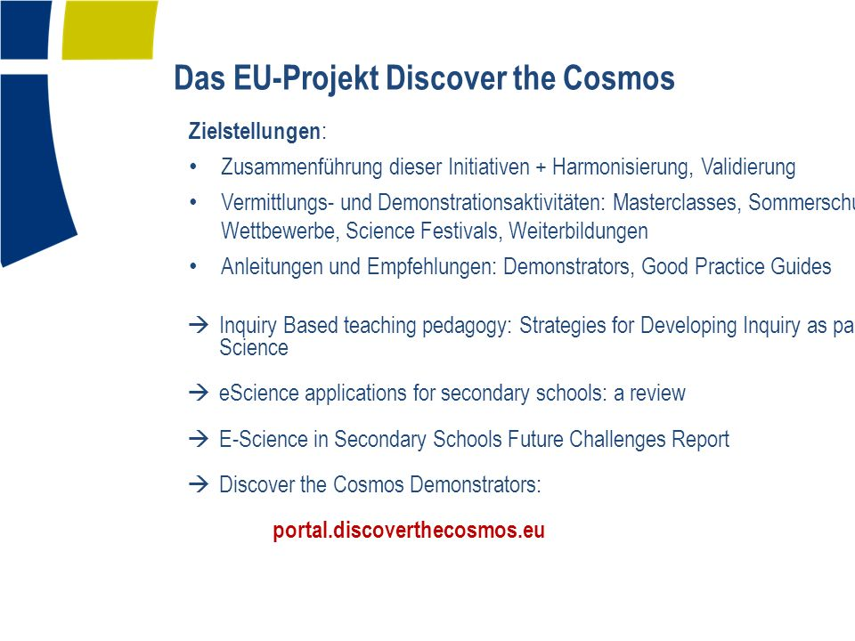 Das EU-Projekt Discover the Cosmos Zielstellungen : Zusammenführung dieser Initiativen + Harmonisierung, Validierung Vermittlungs- und Demonstrationsaktivitäten: Masterclasses, Sommerschulen, Wettbewerbe, Science Festivals, Weiterbildungen Anleitungen und Empfehlungen: Demonstrators, Good Practice Guides Inquiry Based teaching pedagogy: Strategies for Developing Inquiry as part of Science eScience applications for secondary schools: a review E-Science in Secondary Schools Future Challenges Report Discover the Cosmos Demonstrators: portal.discoverthecosmos.eu