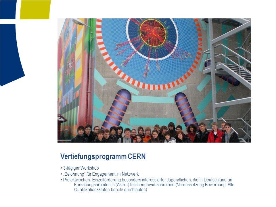 3-tägiger Workshop Belohnung für Engagement im Netzwerk Projektwochen: Einzelförderung besonders interessierter Jugendlichen, die in Deutschland an Forschungsarbeiten in (Astro-)Teilchenphysik schreiben (Voraussetzung Bewerbung: Alle Qualifikationsstufen bereits durchlaufen) Vertiefungsprogramm CERN
