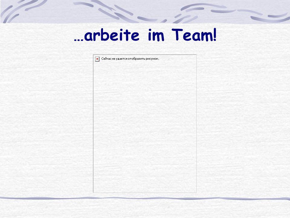 …arbeite im Team!