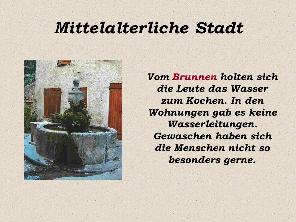 Mittelalterliche Stadt Vom Brunnen holten sich die Leute das Wasser zum Kochen. In den Wohnungen gab es keine Wasserleitungen. Gewaschen haben sich di