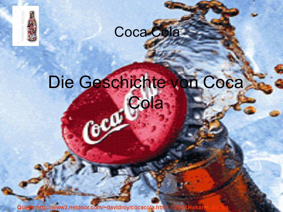 Quelle:http://www2.netdoor.com/~davidroy/cocacola.html ©2004 Hakan & Stefan Die Geschichte von Coca Cola Coca Cola