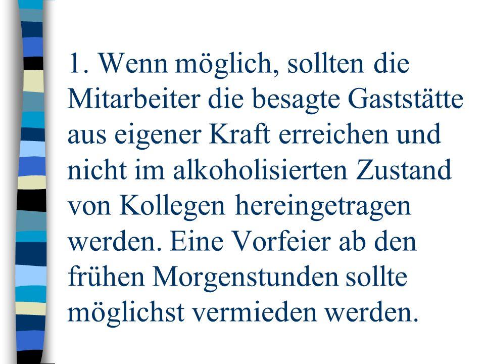1. Wenn möglich, sollten die Mitarbeiter die besagte Gaststätte aus eigener Kraft erreichen und nicht im alkoholisierten Zustand von Kollegen hereinge