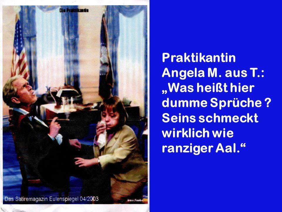 Praktikantin Angela M. aus T.: Was heißt hier dumme Sprüche ? Seins schmeckt wirklich wie ranziger Aal.