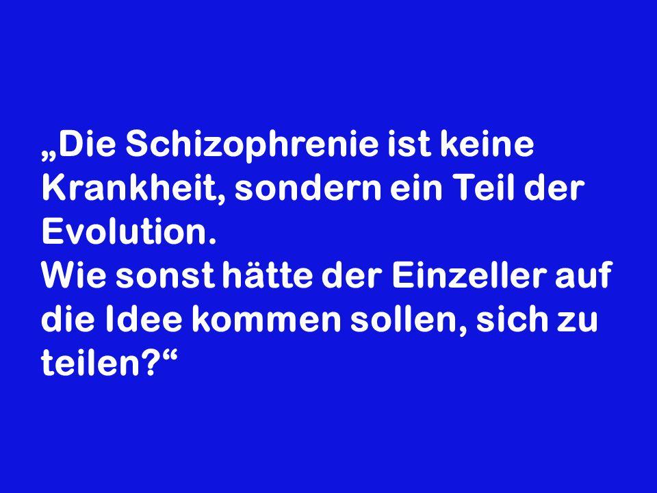 Die Schizophrenie ist keine Krankheit, sondern ein Teil der Evolution. Wie sonst hätte der Einzeller auf die Idee kommen sollen, sich zu teilen?