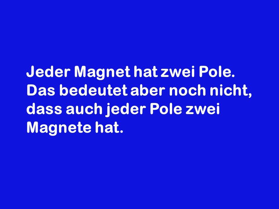 Jeder Magnet hat zwei Pole. Das bedeutet aber noch nicht, dass auch jeder Pole zwei Magnete hat.