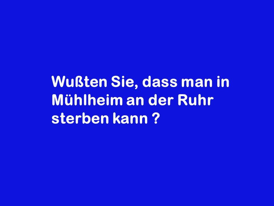 Wußten Sie, dass man in Mühlheim an der Ruhr sterben kann ?