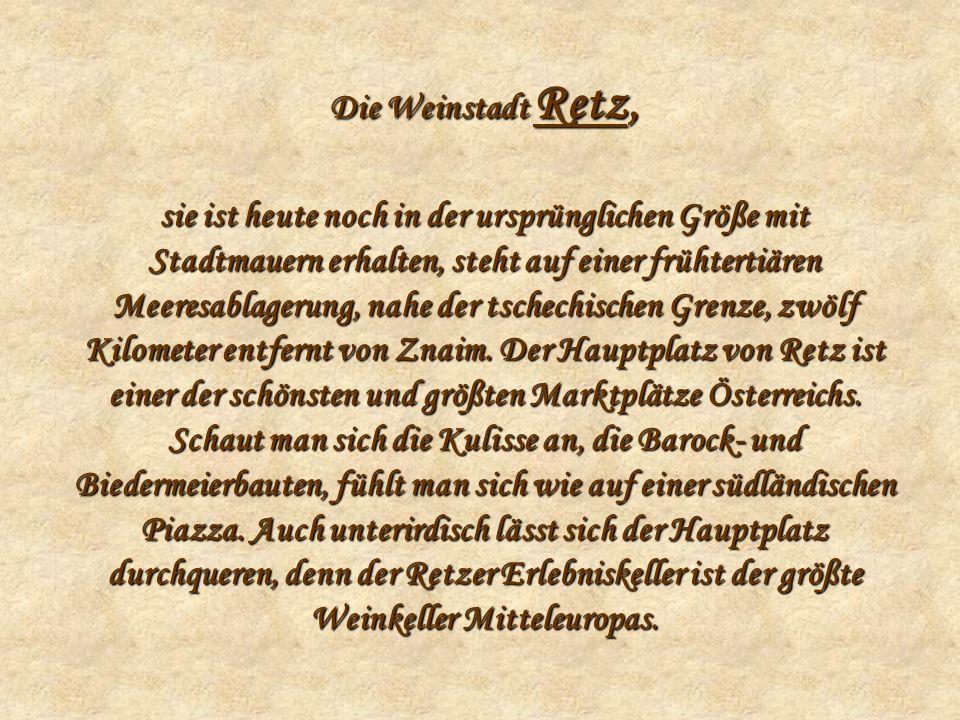 Die Weinstadt Retz, sie ist heute noch in der ursprünglichen Größe mit Stadtmauern erhalten, steht auf einer frühtertiären Meeresablagerung, nahe der tschechischen Grenze, zwölf Kilometer entfernt von Znaim.