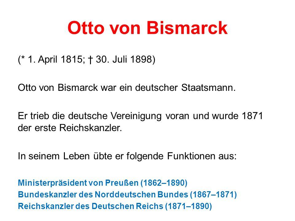 Otto von Bismarck (* 1. April 1815; 30. Juli 1898) Otto von Bismarck war ein deutscher Staatsmann.