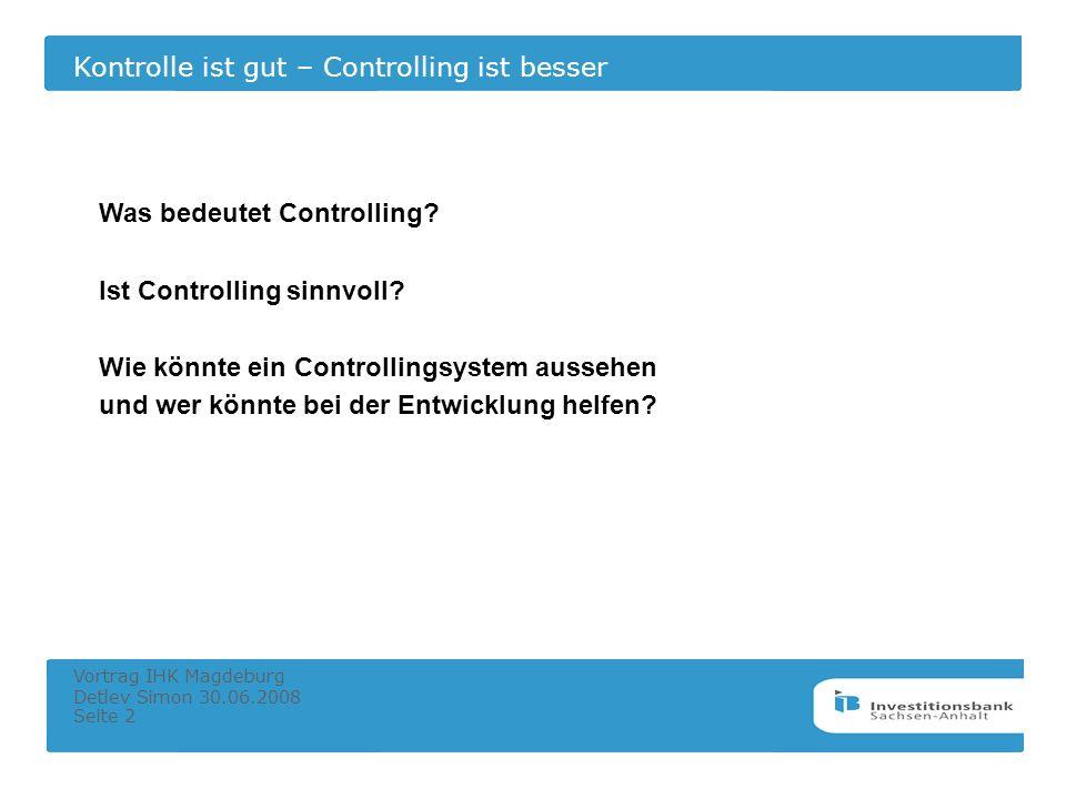 Kontrolle ist gut – Controlling ist besser Vortrag IHK Magdeburg Detlev Simon 30.06.2008 Seite 2 Was bedeutet Controlling? Ist Controlling sinnvoll? W