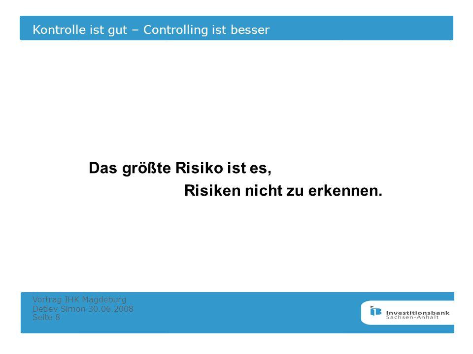 Kontrolle ist gut – Controlling ist besser Vortrag IHK Magdeburg Detlev Simon 30.06.2008 Seite 8 Das größte Risiko ist es, Risiken nicht zu erkennen.