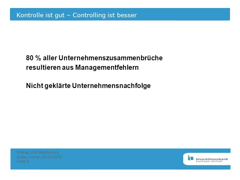 Kontrolle ist gut – Controlling ist besser Vortrag IHK Magdeburg Detlev Simon 30.06.2008 Seite 9 80 % aller Unternehmenszusammenbrüche resultieren aus