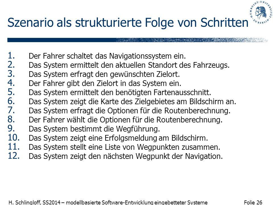Folie 26 H. Schlingloff, SS2014 – modellbasierte Software-Entwicklung eingebetteter Systeme Szenario als strukturierte Folge von Schritten 1. Der Fahr