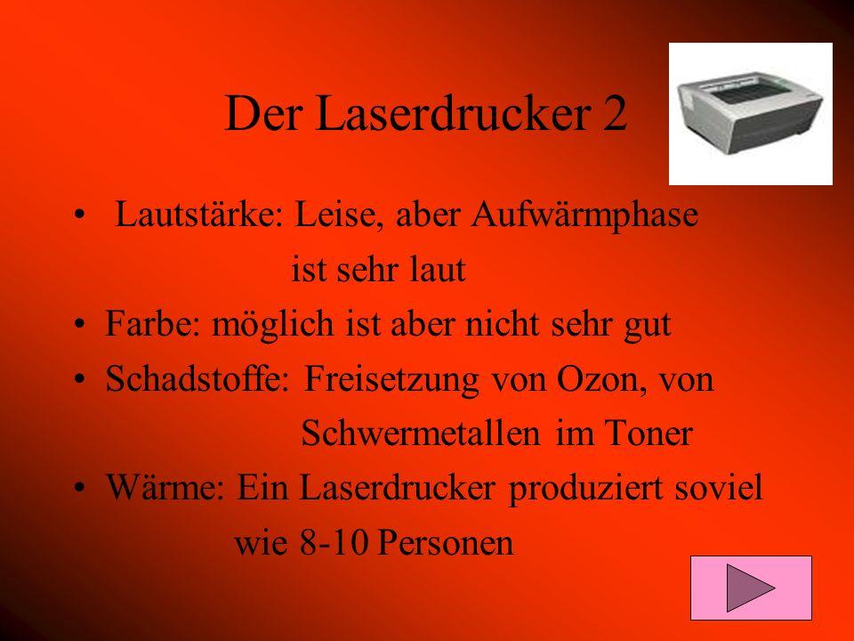 Der Laserdrucker 2 Lautstärke: Leise, aber Aufwärmphase ist sehr laut Farbe: möglich ist aber nicht sehr gut Schadstoffe: Freisetzung von Ozon, von Sc