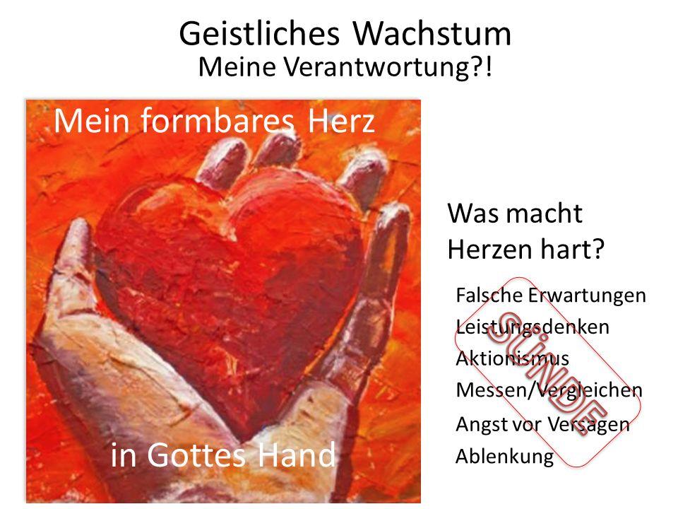 Mein formbares Herz in Gottes Hand Geistliches Wachstum Meine Verantwortung?! Falsche Erwartungen Leistungsdenken Messen/Vergleichen Angst vor Versage